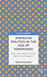 American Politics in the Age of Ignorance: Why Lawmakers Choose Belief over Research (Palgrave Pivot)