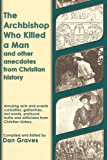 The Archbishop Who Killed a Man and Other Anecdotes from Christian History, Dan Graves, 0615216293