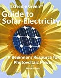 Extreme Green Guide to Solar Electricity: A Beginner's Reference to Photovoltaic Power