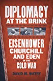 Diplomacy at the Brink: Eisenhower, Churchill, and Eden in the Cold War
