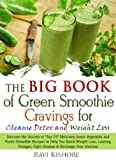 "The Big Book of Green Smoothie Cravings for Cleanse, Detox and Weight Loss: Discover the Secrets of ""Top 70"" Green Vegetables and Fruits Smoothie Recipes for Quick Weight Loss & Fight Diseases"
