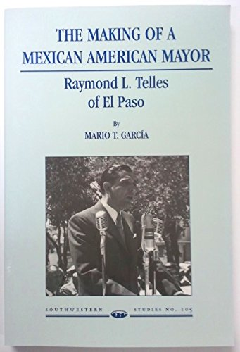 The Making of a Mexican American Mayor: Raymond L. Telles of El Paso