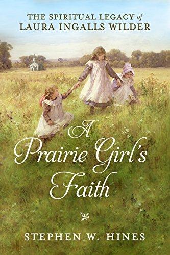 A Prairie Girl's Faith: The Spiritual Legacy of Laura Ingalls Wilder by [Hines, Stephen W.]