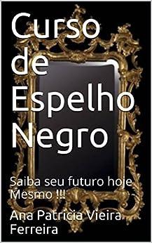 Curso de Espelho Negro: Saiba seu futuro hoje Mesmo !!! por [Vieira Ferreira, Ana Patricia]