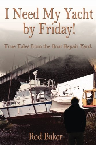 I Need My Yacht By Friday: True Tales from the Boat Repair Yard