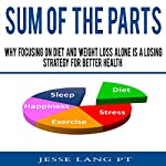 Sum of the Parts: Why Focusing on Diet and Weight Loss Alone Is a Losing Strategy for Better Health | Jesse Lang PT