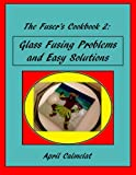 The Fuser's Cookbook 2: Glass Fusing Problems and Easy Solutions