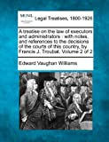 A treatise on the law of executors and administrators : with notes, and references to the decisions of the courts of this country, by Francis J. Troubat. Volume 2 Of 2, Edward Vaughan Williams, 1240184441
