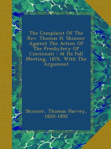 Download The Complaint Of The Rev. Thomas H. Skinner Against The Action Of The Presbytery Of Cincinnati : At Its Fall Meeting, 1876, With The Argument PDF