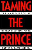 Taming the Prince : The Ambivalence of Modern Executive Power, Mansfield, Harvey C., Jr., 0801845890