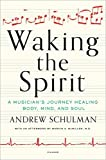 "Andrew Schulman, ""Waking the Spirit: A Musician's Journey Healing Body, Mind, and Soul (Picador 2016)"