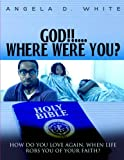 God!!....Where Were You?: How Do You Love Again, When Life Robs You of Your Faith