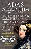 Ada's Algorithm: How Ada Lovelace, Lord Byron's Daughter, Launched the Digital Age Through the Poetry of Numbers