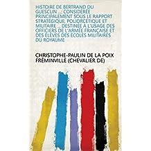 Histoire de Bertrand Du Guesclin ...: considérée principalement sous le rapport stratégique, poliorcétique et militaire ... destinée à l'usage des officiers ... des élèves des écoles militaires du royaume