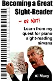 Becoming a Great Sight-Reader -- or Not!: Learn from my Quest for Piano Sight-Reading Nirvana