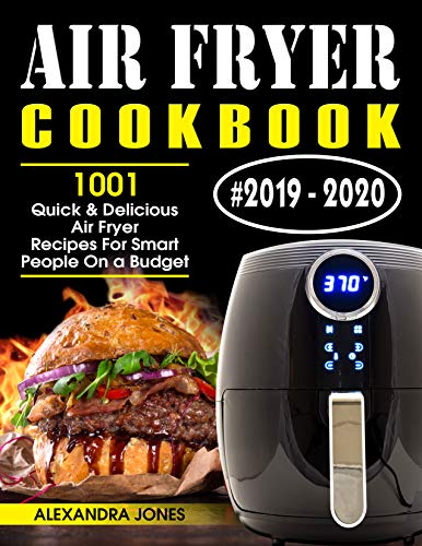 Air Fryer Cookbook #2019-2020: 1001 Quick and Delicious Air Fryer Recipes for Smart People on a Budget by Alexandra Jones