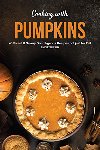 Cooking with Pumpkins: 40 Sweet & Savory Gourd-Geous Recipes Not Just for Fall by Martha Stephenson