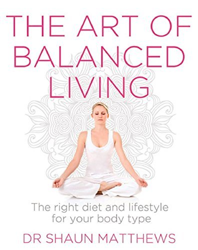 The Art of Balanced Living: The Right Diet and Lifestyle for Your Body Type by Dr. Shaun Matthews (2016-05-01)
