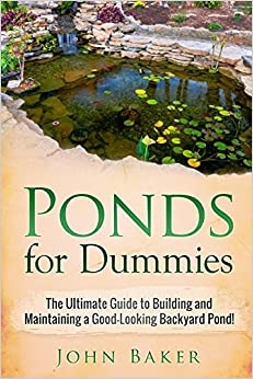 Ponds for Dummies: The Ultimate Guide to Building and Maintaining a Good-Looking Backyard Pond!