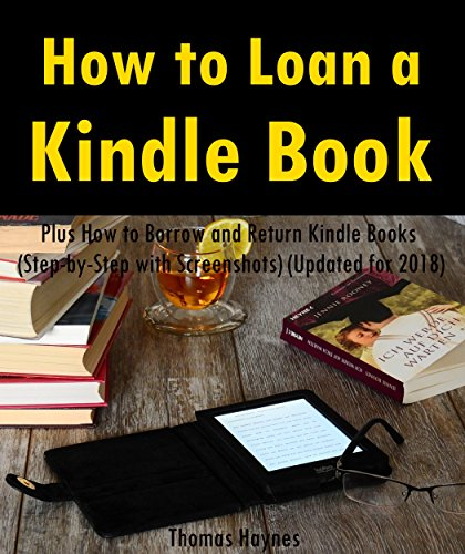 How to Loan a Kindle Book: How to Lend Kindle Books to A Friend: Plus How to Borrow and Return Kindle Books (Step-by-Step with Screenshots) (Updated for 2018) (Loan Books From My Kindle Library)