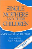 Single Mothers and Their Children, Irwin Garfinkel and Sara S. McLanahan, 0877664056