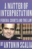 A Matter of Interpretation: Federal Courts and the Law (University Center for Human Values), Antonin Scalia, 0691004005