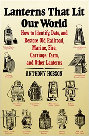 Lanterns That Lit Our World How To Identify Date And Restore Old Railroad Marine Fire Carriage Farm Other Anthony Hobson 9780961487652