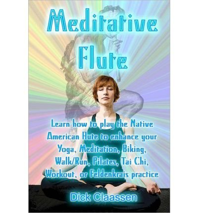 Meditative Flute: Learn How to Play the Native American Flute to Enhance Your Yoga, Meditation, Biking, Walk/Run, Pilates, Tai Chi, Work (Paperback) - Common