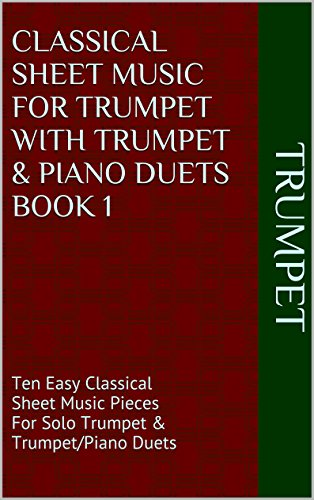 Classical Sheet Music For Trumpet With Trumpet & Piano Duets Book 1: Ten Easy Classical Sheet Music Pieces For Solo Trumpet & Trumpet/Piano Duets