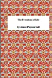 The Freedom of Life, Annie Payson Annie Payson Call, 1495430219