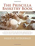 img - for The Priscilla Basketry Book: A Collection of Baskets and Other Articles with Lessons for Working and Directions for Dyeing and Staining book / textbook / text book