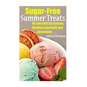 Sugar-Free Summer Treats: 40 Low Carb Ice Creams, Slushies, Cocktails And Lemonades