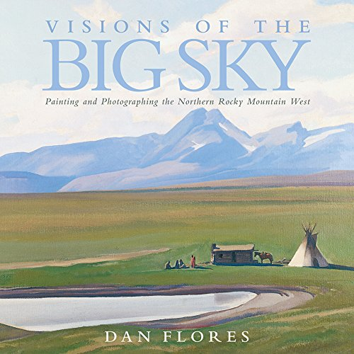 Visions of the Big Sky: Painting and Photographing the Northern Rocky Mountain West (The Charles M. Russell Center Series on Art and Photography of the American West)