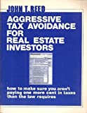 Aggressive Tax Avoidance for Real Estate Investors : How to Make Sure You Aren't Paying One More Cent in Taxes Than the Law Requires, Reed, John T., 0939224070