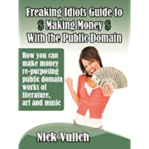 Freaking Idiots Guide to the Public Domain How you can make money re-purposing public domain works of literature, art, and music (Freaking Idiots Guides Book 3)