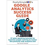 Really Simple SEO's Google Analytics Success Guide: 37 plain speaking tutorials for business people wanting to...