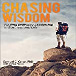 Chasing Wisdom: Finding Everyday Leadership in Business and Life | Samuel C. Certo