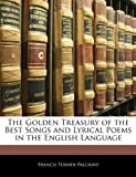 The Golden Treasury of the Best Songs and Lyrical Poems in the English Language, Francis Turner Palgrave, 114289584X