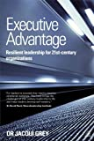 Executive Advantage : How to Be a Resilient 21st Century Leader, Grey, Jacqui, 0749468289