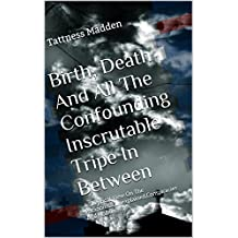 Birth, Death And All The Confounding Inscrutable Tripe In Between: A Skeptical View On The Paranormal,Unexplained,Conspiracies And Hoaxes
