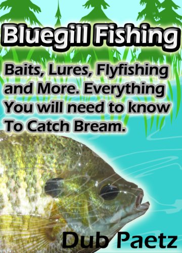 Bluegill Fishing Tips and Tactics: Baits, Lures, Fly fishing and More. Everything You will need to know To Catch Bluegill or Bream.