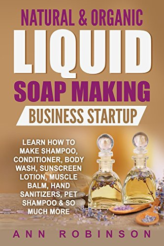 Natural & Organic Liquid Soap Making Business Startup: Learn How to Make Shampoo, Conditioner, Body Wash, Sunscreen Lotion, Muscle Balm, Hand Sanitizers, Pet Shampoo & So Much More ()