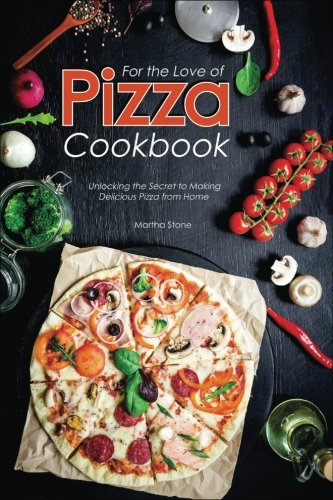 For the Love of Pizza Cookbook: Unlocking the Secret to Making Delicious Pizza from Home