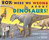 Boy, Were We Wrong about Dinosaurs!, Kathleen V. Kudlinski, 0525469788