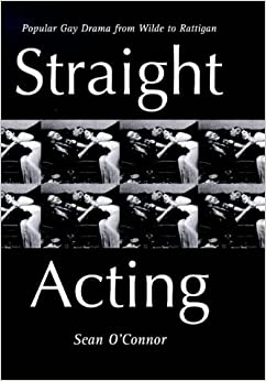 Straight Acting: Popular Gay Drama from Wilde to Rattigan (Lesbian & gay studies) by Sean O'Connor (1998-04-01)