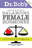 img - for Dr. Bob's Guide to Balancing Female Hormones book / textbook / text book