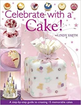 Celebrate With A Cake A Step By Step Guide To Creating 15 Memorable Cakes Amazon Co Uk Lindy Smith 0806488417305 Books