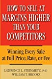How to Sell at Margins Higher Than Your Competitors : Winning Every Sale at Full Price, Rate, or Fee by Lawrence L. Steinmetz (2005-11-11)