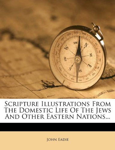 Read Online Scripture Illustrations From The Domestic Life Of The Jews And Other Eastern Nations... pdf