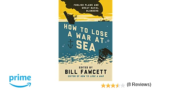 How to lose a war at sea foolish plans and great naval blunders how to lose a war at sea foolish plans and great naval blunders how to lose series bill fawcett 9780062069092 amazon books fandeluxe Ebook collections